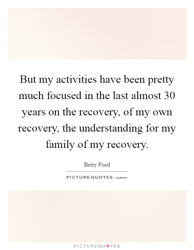 But my activities have been pretty much focused in the last almost 30 years on the recovery, of my own recovery, the understanding for my family of my recovery Picture Quote #1