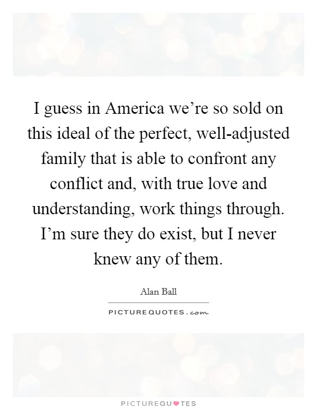 I guess in America we're so sold on this ideal of the perfect, well-adjusted family that is able to confront any conflict and, with true love and understanding, work things through. I'm sure they do exist, but I never knew any of them. Picture Quote #1