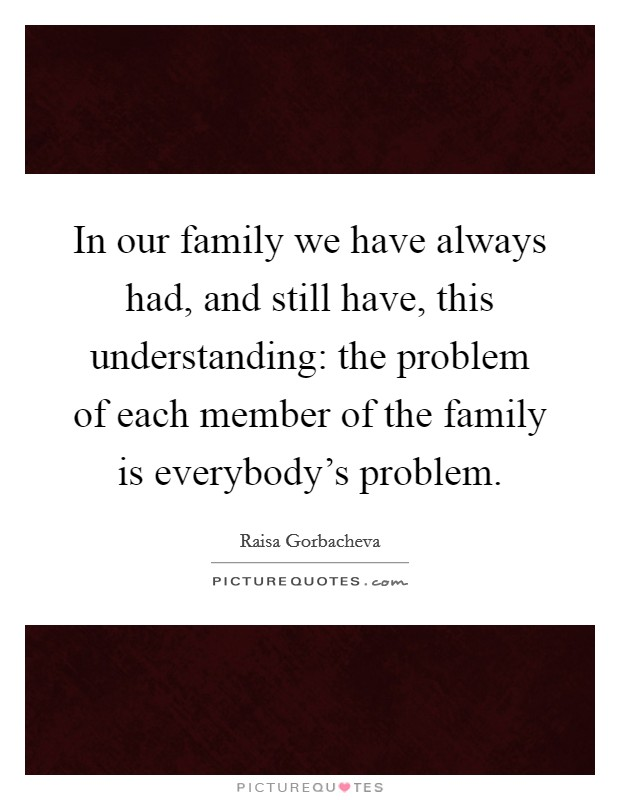 In our family we have always had, and still have, this understanding: the problem of each member of the family is everybody's problem. Picture Quote #1