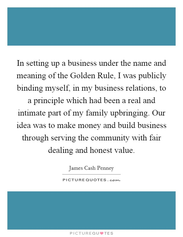 In setting up a business under the name and meaning of the Golden Rule, I was publicly binding myself, in my business relations, to a principle which had been a real and intimate part of my family upbringing. Our idea was to make money and build business through serving the community with fair dealing and honest value Picture Quote #1
