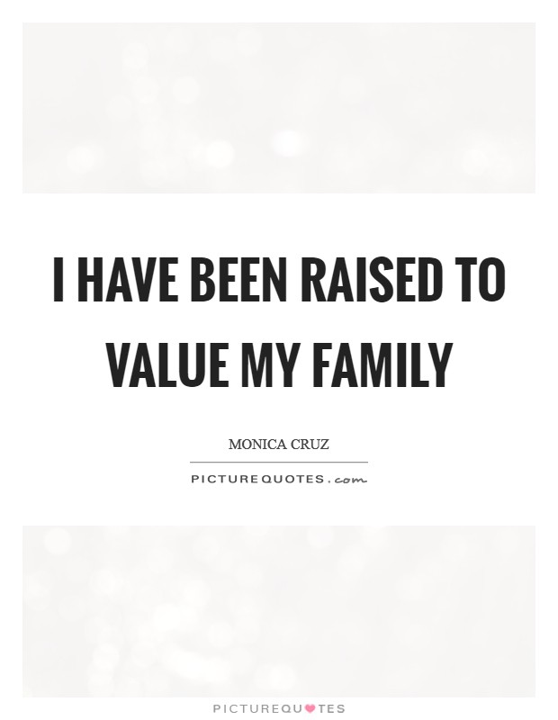 I have been raised to value my family Picture Quote #1