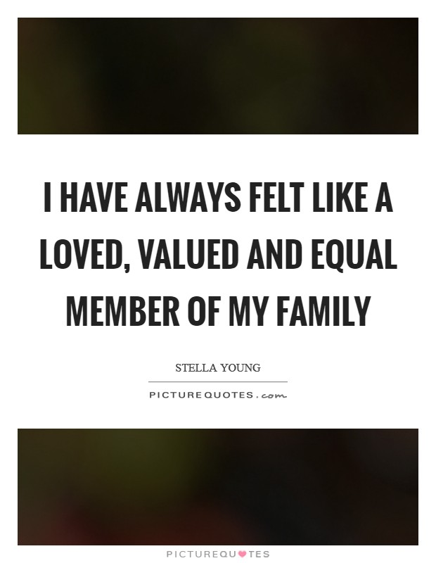 I have always felt like a loved, valued and equal member of my family Picture Quote #1