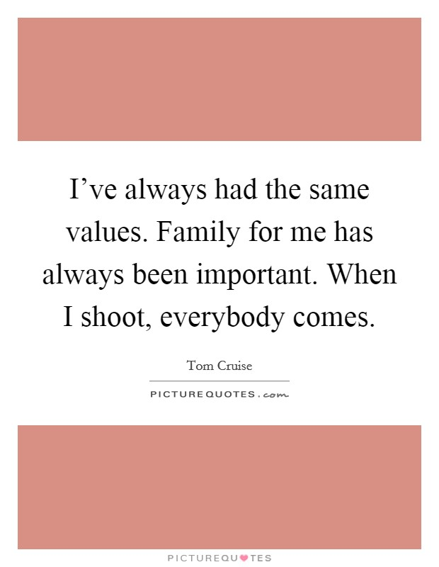 I've always had the same values. Family for me has always been important. When I shoot, everybody comes Picture Quote #1