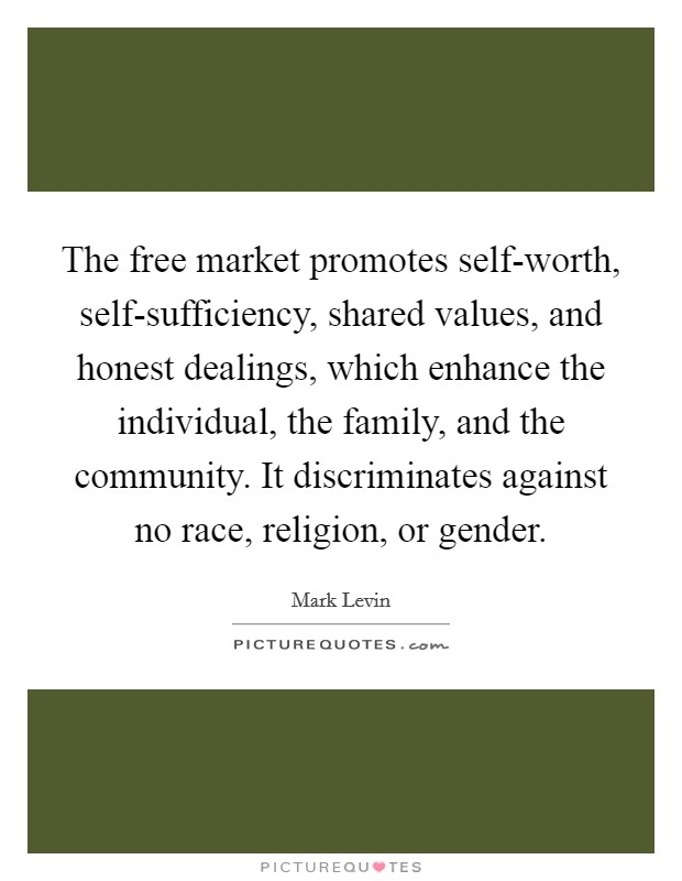 The free market promotes self-worth, self-sufficiency, shared values, and honest dealings, which enhance the individual, the family, and the community. It discriminates against no race, religion, or gender. Picture Quote #1
