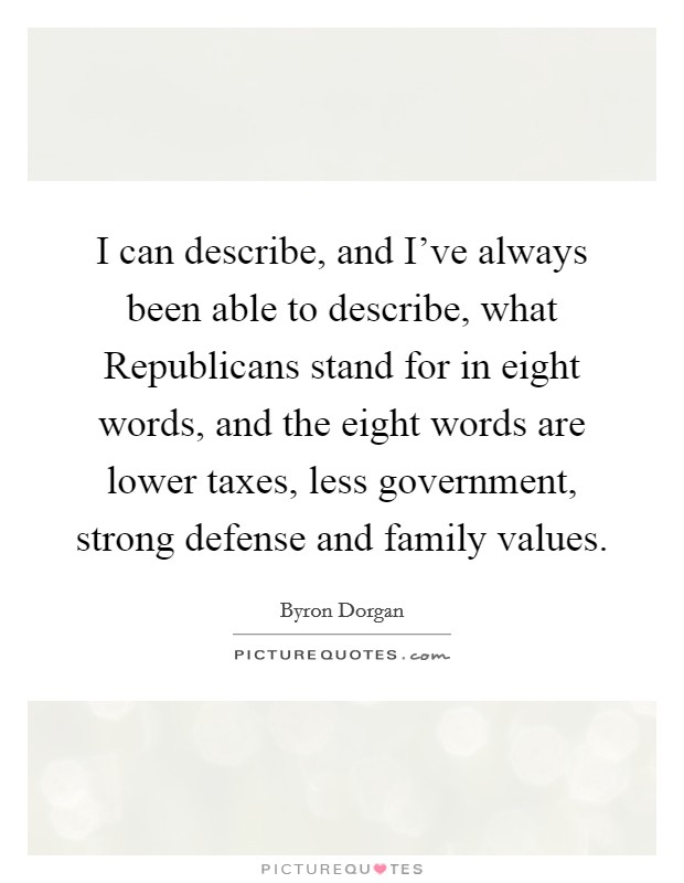 I can describe, and I've always been able to describe, what Republicans stand for in eight words, and the eight words are lower taxes, less government, strong defense and family values. Picture Quote #1