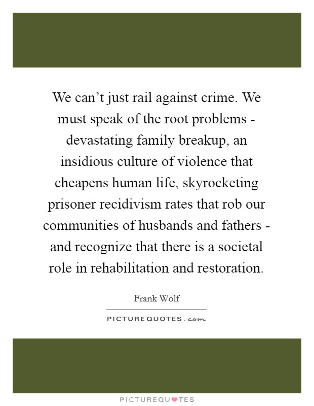 We can't just rail against crime. We must speak of the root problems - devastating family breakup, an insidious culture of violence that cheapens human life, skyrocketing prisoner recidivism rates that rob our communities of husbands and fathers - and recognize that there is a societal role in rehabilitation and restoration Picture Quote #1
