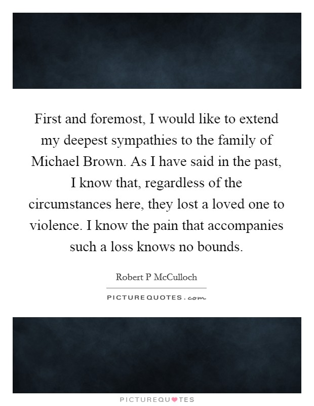 First and foremost, I would like to extend my deepest sympathies to the family of Michael Brown. As I have said in the past, I know that, regardless of the circumstances here, they lost a loved one to violence. I know the pain that accompanies such a loss knows no bounds Picture Quote #1