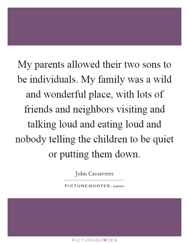 My parents allowed their two sons to be individuals. My family was a wild and wonderful place, with lots of friends and neighbors visiting and talking loud and eating loud and nobody telling the children to be quiet or putting them down Picture Quote #1