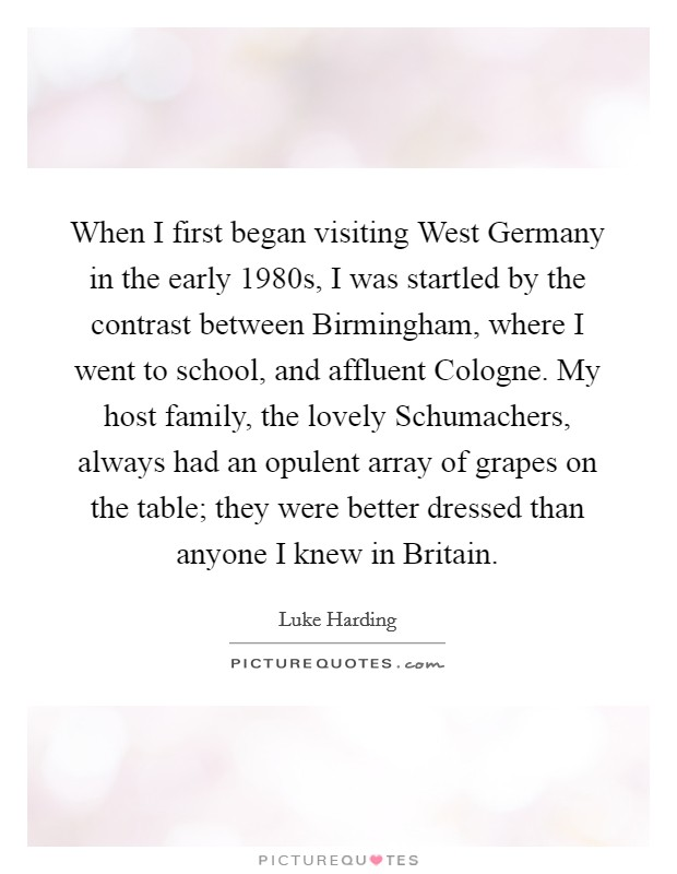 When I first began visiting West Germany in the early 1980s, I was startled by the contrast between Birmingham, where I went to school, and affluent Cologne. My host family, the lovely Schumachers, always had an opulent array of grapes on the table; they were better dressed than anyone I knew in Britain Picture Quote #1