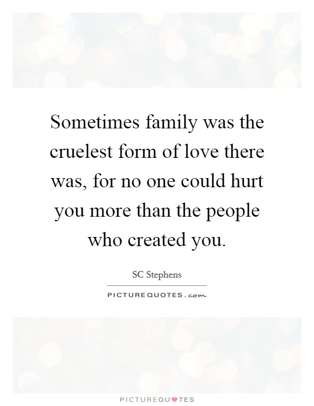 Sometimes family was the cruelest form of love there was, for no one could hurt you more than the people who created you. Picture Quote #1