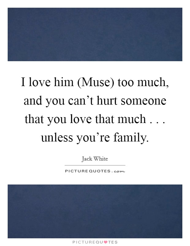 I love him (Muse) too much, and you can't hurt someone that you love that much . . . unless you're family Picture Quote #1