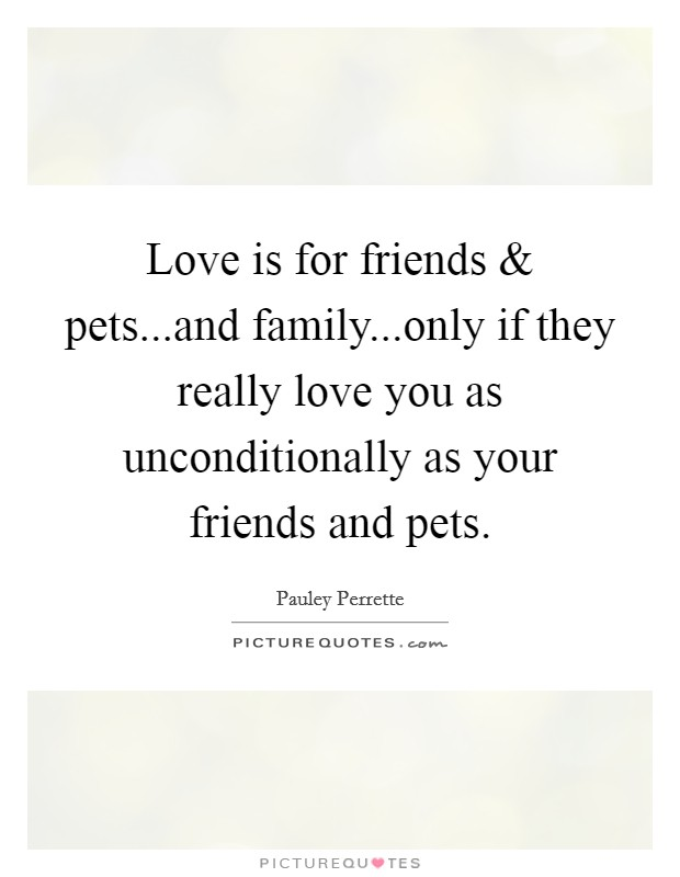 Love is for friends and pets...and family...only if they really love you as unconditionally as your friends and pets Picture Quote #1