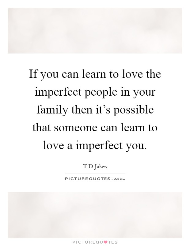 If you can learn to love the imperfect people in your family then it's possible that someone can learn to love a imperfect you Picture Quote #1