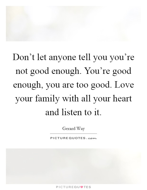 Don't let anyone tell you you're not good enough. You're good enough, you are too good. Love your family with all your heart and listen to it Picture Quote #1