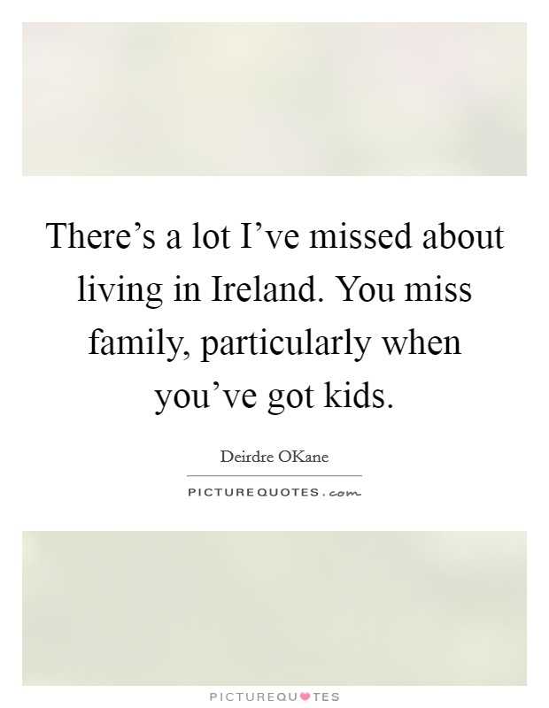 There's a lot I've missed about living in Ireland. You miss family, particularly when you've got kids Picture Quote #1