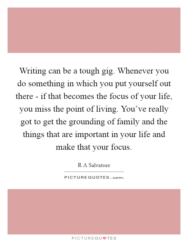 Writing can be a tough gig. Whenever you do something in which you put yourself out there - if that becomes the focus of your life, you miss the point of living. You've really got to get the grounding of family and the things that are important in your life and make that your focus Picture Quote #1