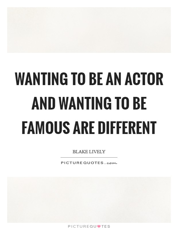 Wanting to be an actor and wanting to be famous are different Picture Quote #1