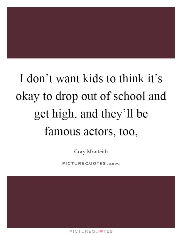 I don't want kids to think it's okay to drop out of school and get high, and they'll be famous actors, too, Picture Quote #1