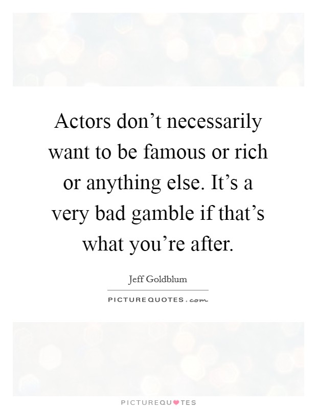 Actors don't necessarily want to be famous or rich or anything else. It's a very bad gamble if that's what you're after Picture Quote #1