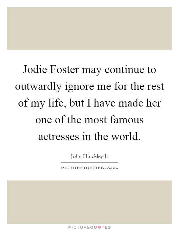 Jodie Foster may continue to outwardly ignore me for the rest of my life, but I have made her one of the most famous actresses in the world Picture Quote #1
