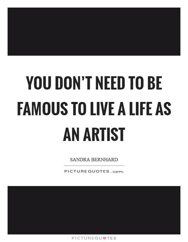 You don't need to be famous to live a life as an artist Picture Quote #1