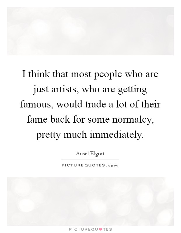 I think that most people who are just artists, who are getting famous, would trade a lot of their fame back for some normalcy, pretty much immediately Picture Quote #1