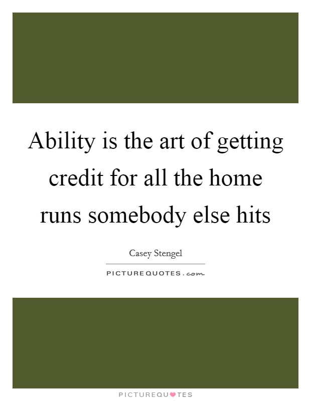 Ability is the art of getting credit for all the home runs somebody else hits Picture Quote #1