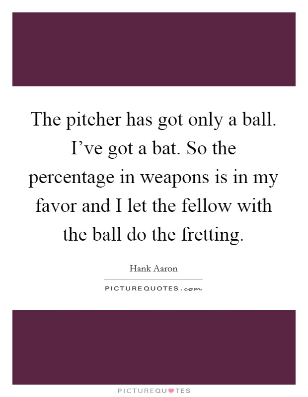 The pitcher has got only a ball. I've got a bat. So the percentage in weapons is in my favor and I let the fellow with the ball do the fretting Picture Quote #1