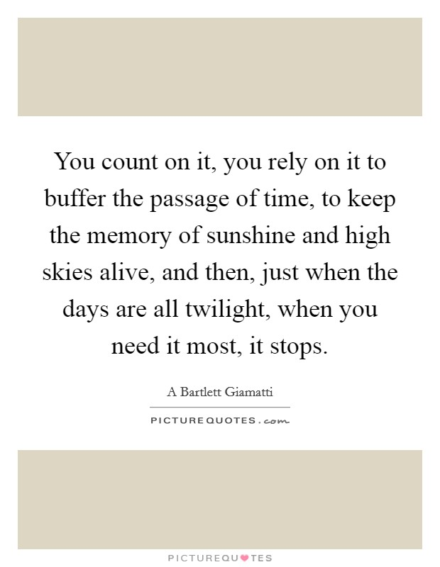 You count on it, you rely on it to buffer the passage of time, to keep the memory of sunshine and high skies alive, and then, just when the days are all twilight, when you need it most, it stops Picture Quote #1