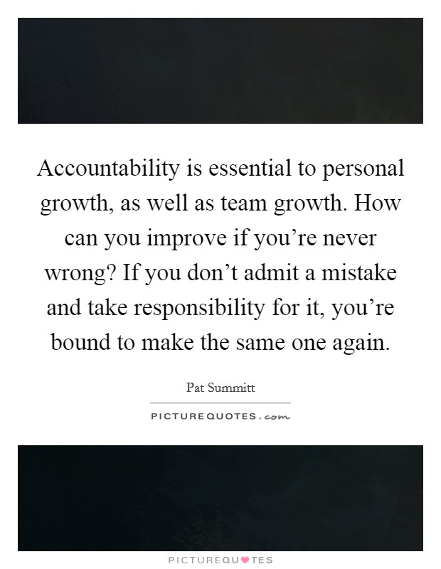 Accountability is essential to personal growth, as well as team growth. How can you improve if you're never wrong? If you don't admit a mistake and take responsibility for it, you're bound to make the same one again Picture Quote #1
