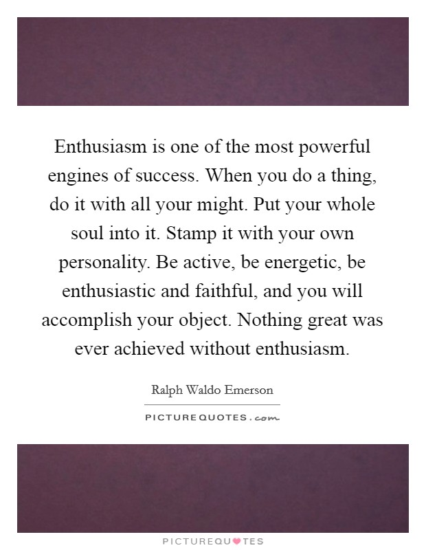 Enthusiasm is one of the most powerful engines of success. When you do a thing, do it with all your might. Put your whole soul into it. Stamp it with your own personality. Be active, be energetic, be enthusiastic and faithful, and you will accomplish your object. Nothing great was ever achieved without enthusiasm Picture Quote #1