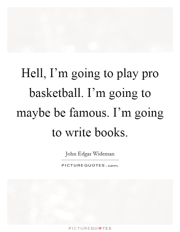 Hell, I'm going to play pro basketball. I'm going to maybe be famous. I'm going to write books Picture Quote #1
