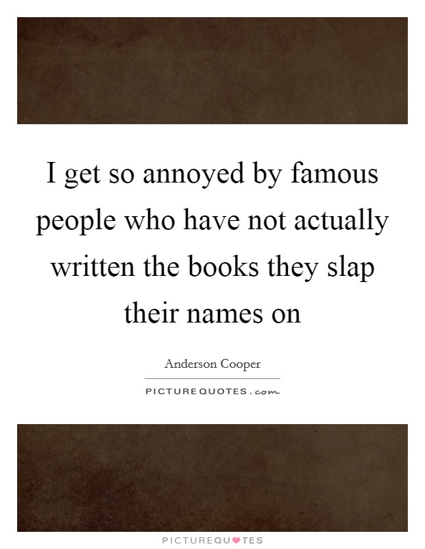 I get so annoyed by famous people who have not actually written the books they slap their names on Picture Quote #1