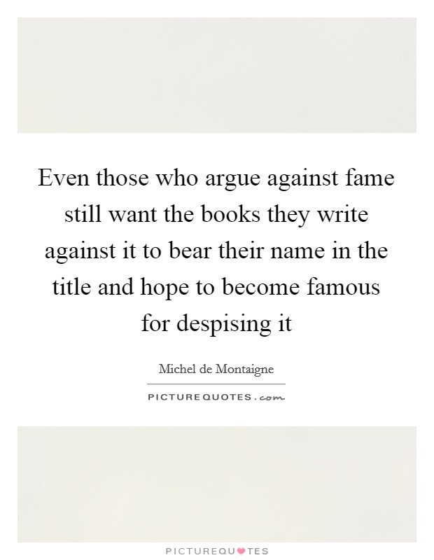 Even those who argue against fame still want the books they write against it to bear their name in the title and hope to become famous for despising it Picture Quote #1