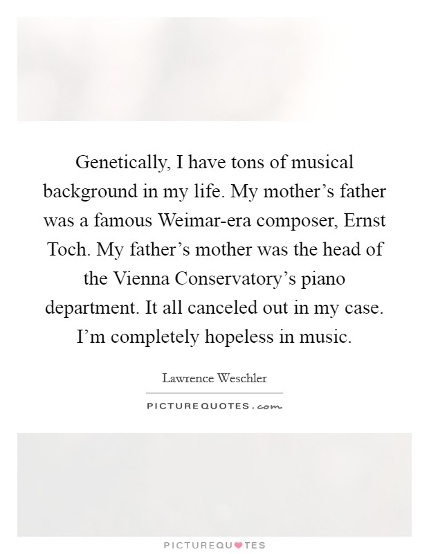 Genetically, I have tons of musical background in my life. My mother's father was a famous Weimar-era composer, Ernst Toch. My father's mother was the head of the Vienna Conservatory's piano department. It all canceled out in my case. I'm completely hopeless in music Picture Quote #1