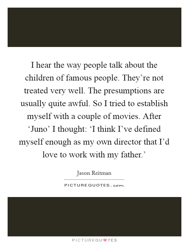 I hear the way people talk about the children of famous people. They're not treated very well. The presumptions are usually quite awful. So I tried to establish myself with a couple of movies. After 'Juno' I thought: 'I think I've defined myself enough as my own director that I'd love to work with my father.' Picture Quote #1