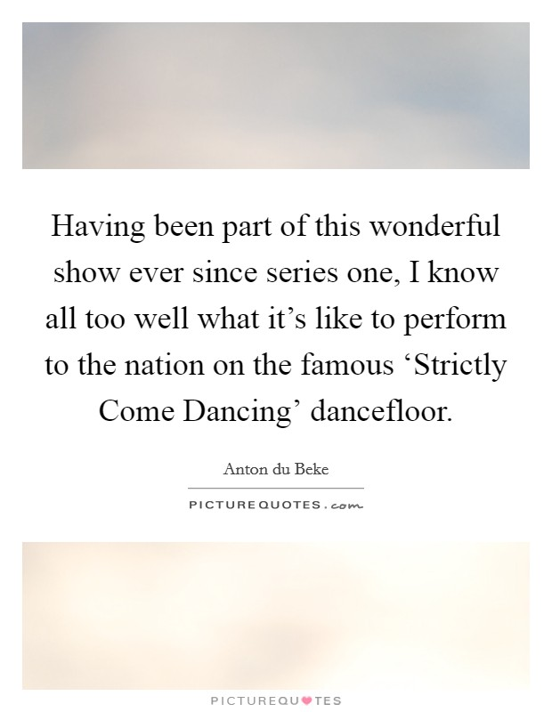 Having been part of this wonderful show ever since series one, I know all too well what it's like to perform to the nation on the famous 'Strictly Come Dancing' dancefloor. Picture Quote #1