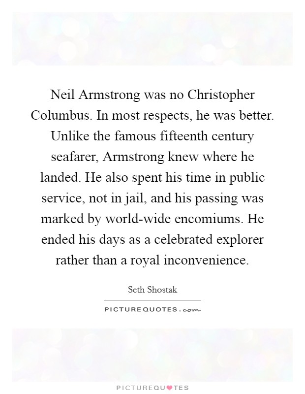 Neil Armstrong was no Christopher Columbus. In most respects, he was better. Unlike the famous fifteenth century seafarer, Armstrong knew where he landed. He also spent his time in public service, not in jail, and his passing was marked by world-wide encomiums. He ended his days as a celebrated explorer rather than a royal inconvenience Picture Quote #1