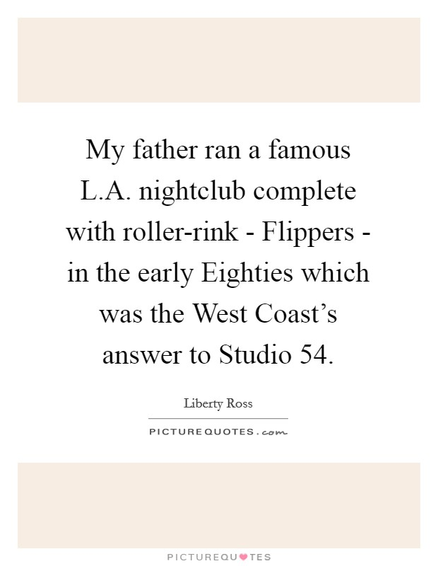 My father ran a famous L.A. nightclub complete with roller-rink - Flippers - in the early Eighties which was the West Coast's answer to Studio 54 Picture Quote #1