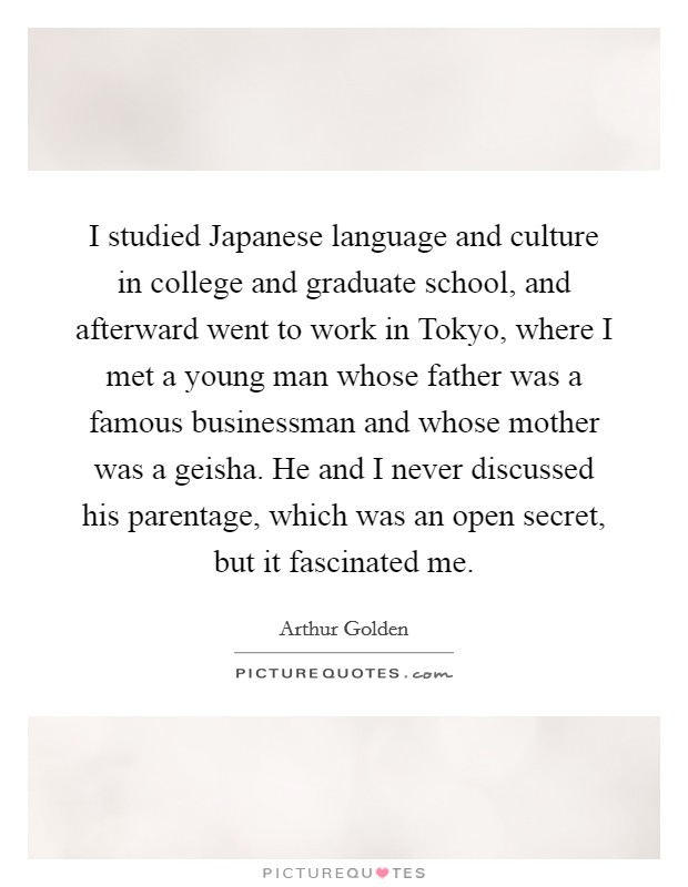 I studied Japanese language and culture in college and graduate school, and afterward went to work in Tokyo, where I met a young man whose father was a famous businessman and whose mother was a geisha. He and I never discussed his parentage, which was an open secret, but it fascinated me Picture Quote #1