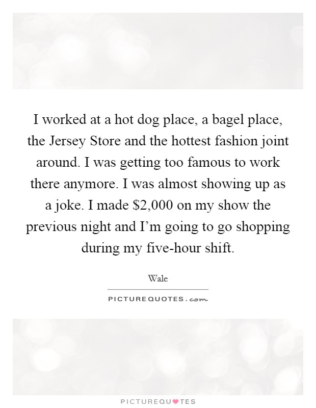 I worked at a hot dog place, a bagel place, the Jersey Store and the hottest fashion joint around. I was getting too famous to work there anymore. I was almost showing up as a joke. I made $2,000 on my show the previous night and I'm going to go shopping during my five-hour shift Picture Quote #1