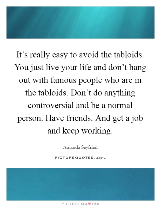 It's really easy to avoid the tabloids. You just live your life and don't hang out with famous people who are in the tabloids. Don't do anything controversial and be a normal person. Have friends. And get a job and keep working Picture Quote #1