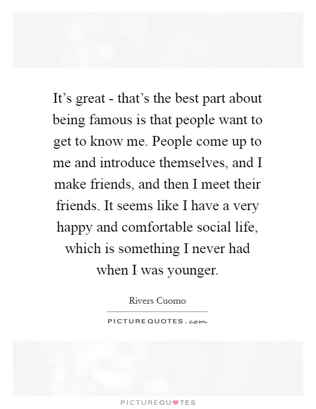 It's great - that's the best part about being famous is that people want to get to know me. People come up to me and introduce themselves, and I make friends, and then I meet their friends. It seems like I have a very happy and comfortable social life, which is something I never had when I was younger Picture Quote #1
