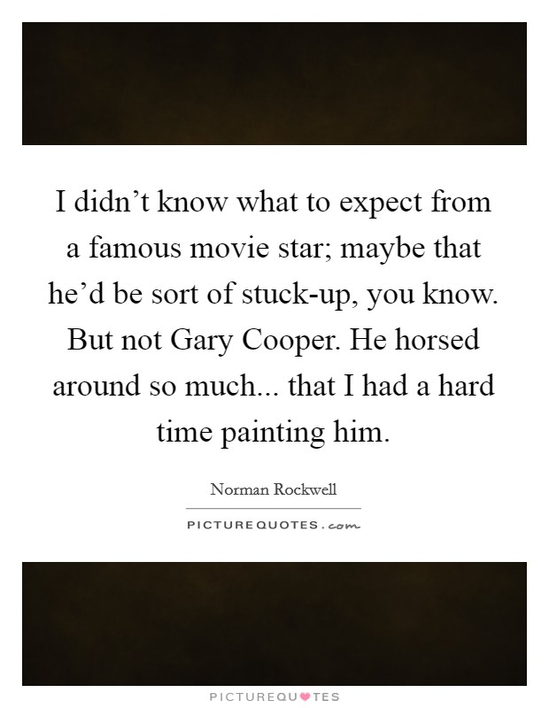 I didn't know what to expect from a famous movie star; maybe that he'd be sort of stuck-up, you know. But not Gary Cooper. He horsed around so much... that I had a hard time painting him. Picture Quote #1