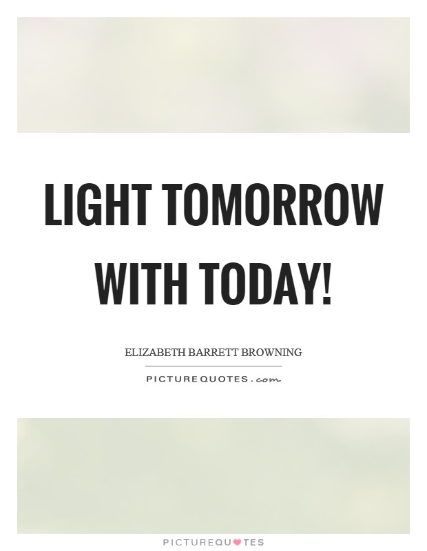 Light tomorrow with today! Picture Quote #1