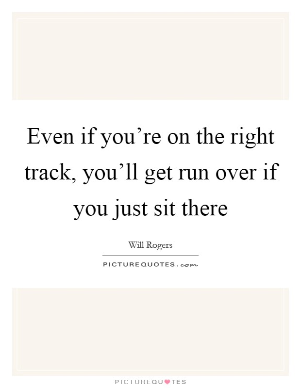 Even if you're on the right track, you'll get run over if you just sit there Picture Quote #1