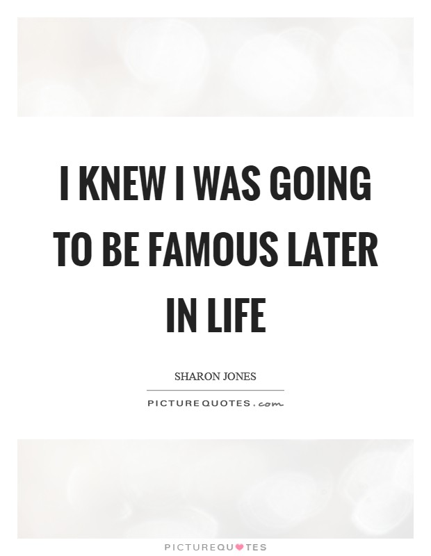 I knew I was going to be famous later in life Picture Quote #1