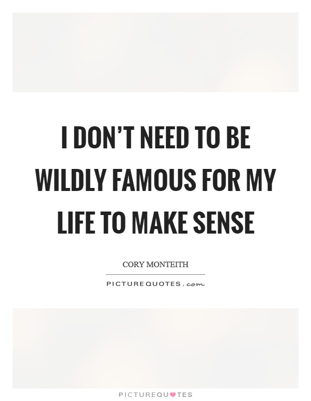 I don't need to be wildly famous for my life to make sense Picture Quote #1