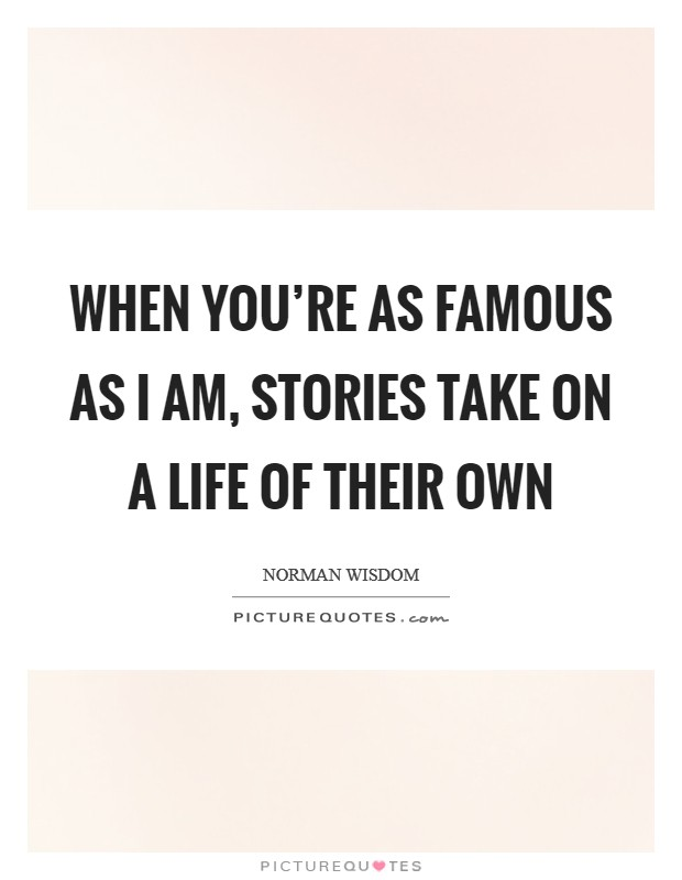 When you're as famous as I am, stories take on a life of their own Picture Quote #1