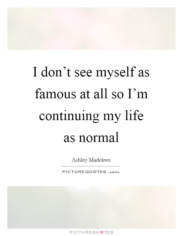 I don't see myself as famous at all so I'm continuing my life as normal Picture Quote #1